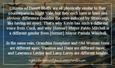 Citizens of Desert Bluffs are all physically similar to their counterparts in Night Vale, but they each have at least one obvious difference (besides the ones induced by Strexcorp, like having no eyes). That's why Kevin has such a different voice from Cecil, and why [former] Mayor Pablo Mitchell is a different gender from [former] Mayor Pamela Winchell.In the same vein, Grandma Josephine and Old Woman Josie are different ages; Vanessa and Dana are different races; and Lawrence Levine a...