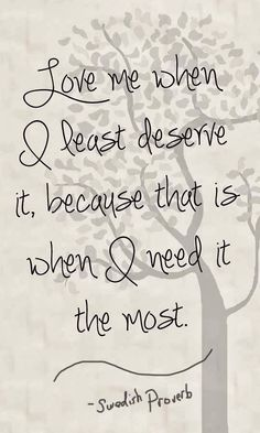 Love me when I least deserve it because that is when I need it the most | Inspirational Quotes