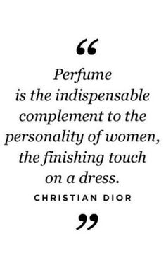 Perfume is the indispensable complement to the personality of women, the finishing tounch on a dress. Christian Dior.