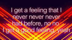 I get a feeling that I never never never had before, no no I get a good feeling, yeah.