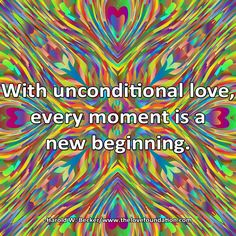 With unconditional love, every moment is a new beginning.-Harold W. Becker #UnconditionalLove