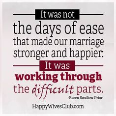 """""""It was not the days of ease that made our marriage stronger and happier: It was working through the difficult parts."""" -Karen Swallow Prior"""