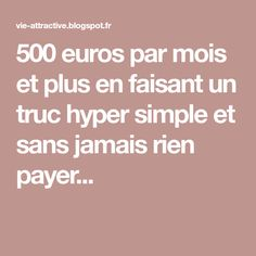 500 euros par mois et plus en faisant un truc hyper simple et sans jamais rien payer...