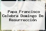http://tecnoautos.com/wp-content/uploads/imagenes/tendencias/thumbs/papa-francisco-celebra-domingo-de-resurreccion.jpg Domingo De Resurreccion. Papa Francisco celebra Domingo de Resurrección, Enlaces, Imágenes, Videos y Tweets - http://tecnoautos.com/actualidad/domingo-de-resurreccion-papa-francisco-celebra-domingo-de-resurreccion/