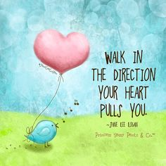 WALK IN THE DIRECTION YOUR HEART PULLS YOU.