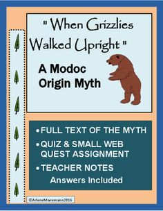 This myth gives the Modoc's version of their origins. Though the tribe exists in part in many areas now, the myth centers on the Mount Shasta area.Included in this product:-  The full text of the myth - two pages-  A reading comprehension self-quiz-  A short research project/web quest regarding facts about grizzlies with an additional page for citing research information-  Teacher Notes -  All answers includedHere is another Native American Myth lesson that I sell:Navajo Origin Legend…