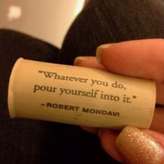 Whatever you do, pour yourself into it.  ~Robert Mondavi