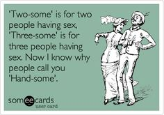 'Two-some' is for two people having sex, 'Three-some' is for three people having sex. Now I know why people call you 'Hand-some'.