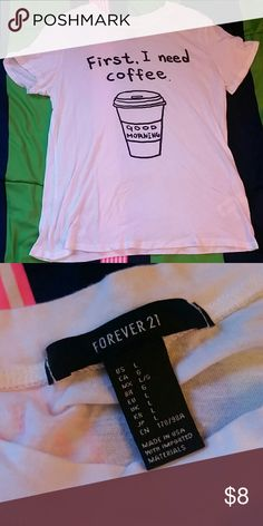 """""""First, I need coffee."""" T shirt Forever 21 fitted shirt. Soft material. 50% cotton, 50% modal Forever 21 Tops Tees - Short Sleeve"""