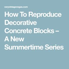 How To Reproduce Decorative Concrete Blocks – A New Summertime Series