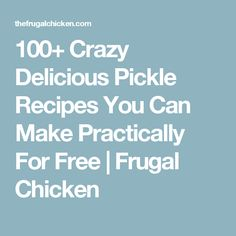 100+ Crazy Delicious Pickle Recipes You Can Make Practically For Free | Frugal Chicken
