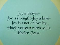 Joy is prayer - Joy is strength - Joy is love - Joy is a net of love ny which you can catch souls.