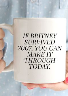 Girl, you know if Britney survived 2007, you can make it through today. And this mug will help you remember just that. Want this mug in a bigger size? It is also available in our 15oz style. You can o
