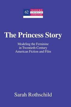 The Princess Story: Modeling the Feminine in Twentieth-Century American Fiction and Film (Modern American Literature) by Sarah Rothschild, http://www.amazon.com/dp/1433119528/ref=cm_sw_r_pi_dp_hlQ9rb0FERYRD