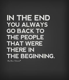 In the end you always go back to the people that were there