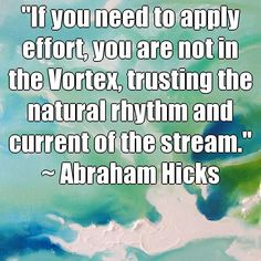 """""""If you need to apply effort, you are not in the Vortex, trusting the natural rhythm and current of the stream."""" ~ Abraham Hicks (courtesy of @Pinstamatic http://pinstamatic.com)"""