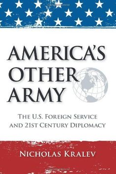 America's Other Army: The U.S. Foreign Service and 21st Century Diplomacy, http://www.amazon.com/dp/1466446560/ref=cm_sw_r_pi_awd_fXj-rb1P6T1KK
