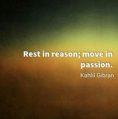 rest in reason, move in passion - kahlil gibran - quotes about life, inspirational quotes, motivational quotes