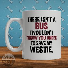 Funny West Highland Terrier Mug - There Isn't A Bus I Wouldn't Throw You Under To Save My Westie - Dog Lovers Coffee Mug by MugMojo on Etsy