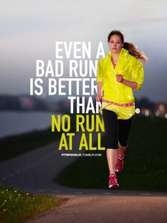 Should say a bad run is STILL better than no run. I used to feel like a bad run was a wasted run. I now realize pushing through a bad run is what makes future runs good runs.