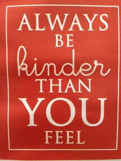 Be kinder then you feel.