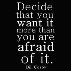 Decide that you want it more than you are afraid of it. ~ Bill Cosby ~