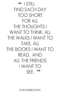"""I still find each day too short for all the the thoughts I want to think, all the walks I want to take, all the books I want to read, and all the friends I want to see"" John Burroughs"
