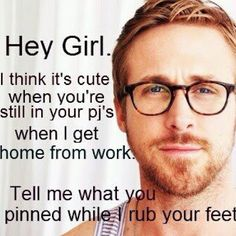 Hey, girl. I think it's cute that you're still in your pj's when I get home from work. Tell me what you pinned while I rub your feet.