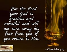 For the Lord your God is gracious and merciful and will not turn away his face from you, if you retu...