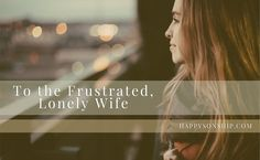 You used to be so happy. He used to be so perfect. But, now here you are facing just another day. You wake up to another mess, another pile of mail and pick up yet …  To the Frustrated, Lonely Wife http://www.happysonship.com/to-the-frustrated-lonely-wife/