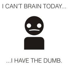 "I can't stop laughing at this.    ""I can't brain today... ...I have the dumb.""  LOL"