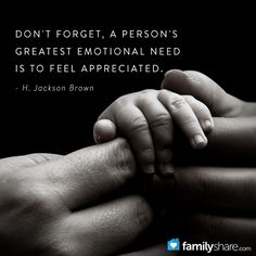 Don't forget, a person's greatest emotional need is to feel appreciated. - H. Jackson Brown