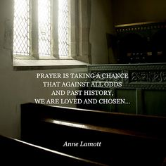 """""""Prayer is taking a chance that against all odds and past history, we are loved and chosen."""" — Anne Lamott"""