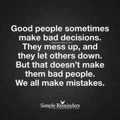 Good people sometimes make bad decisions Good people sometimes make bad decisions. They mess up, and they let others down. But that doesn't make them bad people. We all make mistakes. — Unknown Author His words. Messed Up Quotes, True Quotes, Great Quotes, Words Quotes, Motivational Quotes, Inspirational Quotes, Sayings, Good People Quotes, Im Sorry Quotes