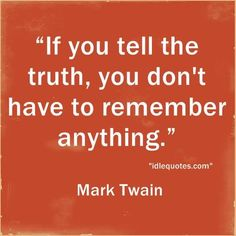 """""""If you tell the truth, you don't have to remember anything"""" ~ Mark Twain"""