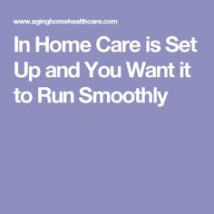 In Home Care is Set Up and You Want it to Run Smoothly