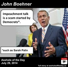 #AssholeOfTheDay Speaker John Boehner calls impeachment talk a scam by Democrats (fixed image) http://assholeoftheday.us/post/93240360905/john-boehner-asshole-of-the-day-for-july-29… pic.twitter.com/GwbZyRJ0FG