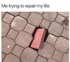 Me trying to repair my life