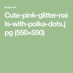 Cute-pink-glitter-nails-with-polka-dots.jpg (550×550)