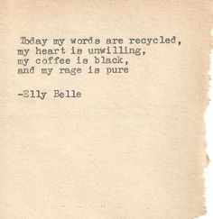 """Today my words are recycled, my heart is unwilling, my coffee is black, and my rage is pure.""  Elly Belle"