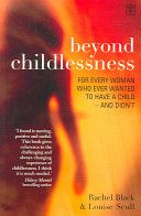 Beyond Childlessness by Rachel Black and Louise Scott.  Childlessness is a growing issue throughout the developed world. Current estimates suggest that 20-25% of women now of childbearing age will not, for a variety of reasons, ever have a child. This sensitive and intelligent book offers support, shared experience and practical strategies to those for whom childlessness is not a positive choice but a circumstance they have to learn to live with.