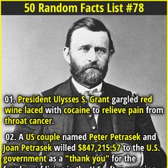 1. President Ulysses S. Grant gargled red wine laced with cocaine to relieve pain from throat cancer. 2. The largest pyramid north of Mesoamerica (Monks Mound) is located in Illinois. Covering 13 acres, its footprint is comparable in size to that of the Great Pyramid of Giza.