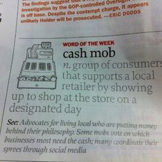 Sign me up!!! Definition of Cash Mob: group of consumers that supports a local retailer by showing up to shop at the store on a designated day