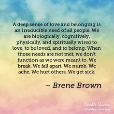 A deep sense of love and belonging is an irreducible need of all people. We are biologically, cognitively, physically, and spiritually wired to love, to be loved, and to belong. When those needs are not met, we don't function as we were meant to. We break. We fall apart. We numb. We ache. We hurt others. We get sick. — Brene Brown
