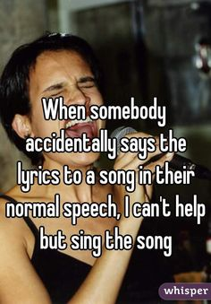 """""""When somebody accidentally says the lyrics to a song in their normal speech, I can't help but sing the song"""""""