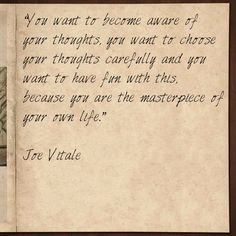 """""""You want to become aware of your thoughts, you want to choose your thoughts carefully and you want to have fun with this, because you are the masterpiece of your own life."""" Joe Vitale #qotd #qod"""