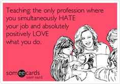 Funny Workplace Ecard: Teaching: the only profession where you simultaneously HATE your job and absolutely positively LOVE what you do.