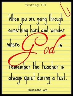 Love that this makes sense :) but he is always there for u to help you but u have to always be talkin to him not only when ur going through a test