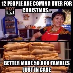 Tamales. All the tamales will be there at the table.   18 Things Every Mexican Knows To Be True During Christmas Time