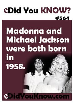Madonna and Michael Jackson were both born in 1958. eDidYouKnow.com
